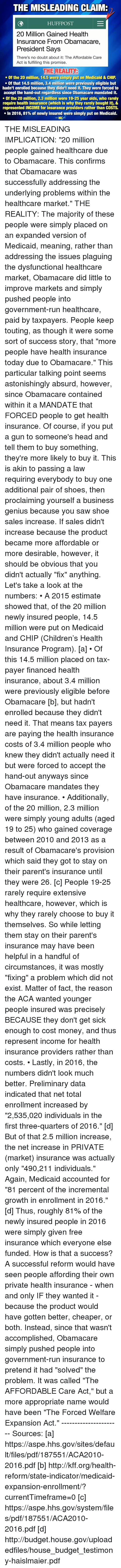 """preliminary: THE MISLEADING CLAIMR  HUFF POST  20 Million Gained Health  Insurance From Obamacare,  President Says  There's no doubt about it: The Affordable Care  Act is fulfilling this promise.  THE REALITY  Of the 20 million, 14.5 were simply put on Medicaid & CHIP  Of that 14.5 million, 3.4 million were previously eligible but  hadn't enrolled because they didn't need it. They were forced to  accept the hand-out regardless since Obamacare mandated it.  Of the 20 million, 2.3 million were 19-25 year olds, who rarely  require health insurance (which is why they rarely bought it), &  represented INCOME for insurance providers rather than COSTS.  In 2016, 81% of newly insured were simply put on Medicaid.  WAC THE MISLEADING IMPLICATION: """"20 million people gained healthcare due to Obamacare. This confirms that Obamacare was successfully addressing the underlying problems within the healthcare market.""""  THE REALITY: The majority of these people were simply placed on an expanded version of Medicaid, meaning, rather than addressing the issues plaguing the dysfunctional healthcare market, Obamacare did little to improve markets and simply pushed people into government-run healthcare, paid by taxpayers.  People keep touting, as though it were some sort of success story, that """"more people have health insurance today due to Obamacare."""" This particular talking point seems astonishingly absurd, however, since Obamacare contained within it a MANDATE that FORCED people to get health insurance. Of course, if you put a gun to someone's head and tell them to buy something, they're more likely to buy it. This is akin to passing a law requiring everybody to buy one additional pair of shoes, then proclaiming yourself a business genius because you saw shoe sales increase. If sales didn't increase because the product became more affordable or more desirable, however, it should be obvious that you didn't actually """"fix"""" anything.   Let's take a look at the numbers:  • A 2015 estimate sho"""