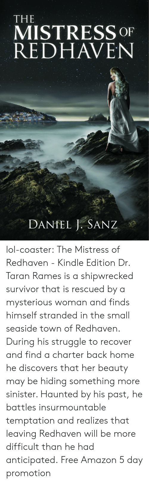 Amazon, Lol, and Struggle: THE  MISTRESS OF  REDHAVEN  DANTEL J. SANZ lol-coaster:    The Mistress of Redhaven - Kindle Edition     Dr. Taran Rames is a shipwrecked survivor that is rescued by a mysterious woman and finds himself stranded in the small seaside town of Redhaven. During his struggle to recover and find a charter back home he discovers that her beauty may be hiding something more sinister. Haunted by his past, he battles insurmountable temptation and realizes that leaving Redhaven will be more difficult than he had anticipated. Free Amazon 5 day promotion
