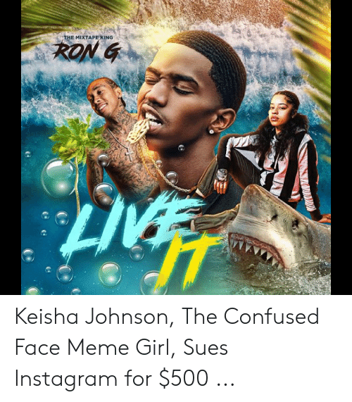 Girl Sues: THE MIXTAPE KING  RON G Keisha Johnson, The Confused Face Meme Girl, Sues Instagram for $500 ...