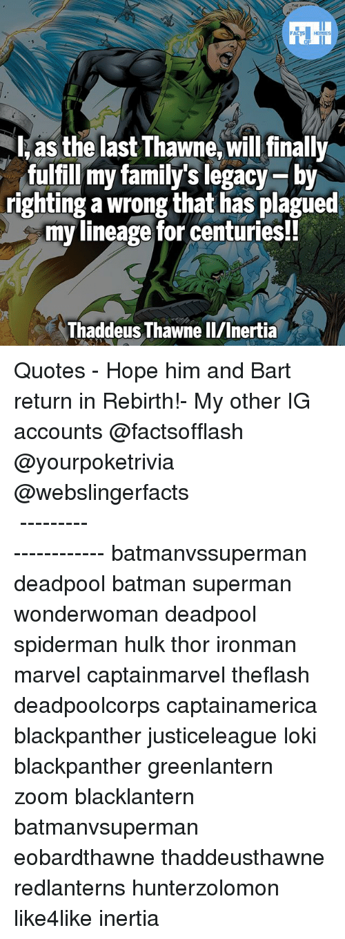 inertia: THE Mo  FART HEROES  l, as the last Thawne, will finally  fulfill my family's legacy-by  righting a wrong that has plagued  my lineage for centuries!!  Thaddeus Thawne ll/Inertia ▲Quotes▲ - Hope him and Bart return in Rebirth!- My other IG accounts @factsofflash @yourpoketrivia @webslingerfacts ⠀⠀⠀⠀⠀⠀⠀⠀⠀⠀⠀⠀⠀⠀⠀⠀⠀⠀⠀⠀⠀⠀⠀⠀⠀⠀⠀⠀⠀⠀⠀⠀⠀⠀⠀⠀ ⠀⠀--------------------- batmanvssuperman deadpool batman superman wonderwoman deadpool spiderman hulk thor ironman marvel captainmarvel theflash deadpoolcorps captainamerica blackpanther justiceleague loki blackpanther greenlantern zoom blacklantern batmanvsuperman eobardthawne thaddeusthawne redlanterns hunterzolomon like4like inertia