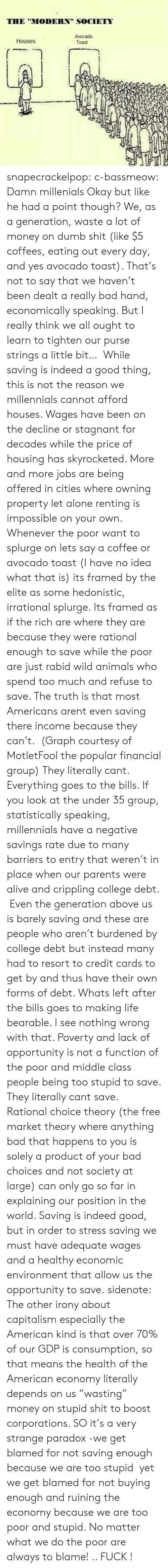 """Resort To: THE """"MODERN"""" SOCIETY  Avocado  Toast  Houses snapecrackelpop: c-bassmeow: Damn millenials Okay but like he had a point though? We, as a generation, waste a lot of money on dumb shit (like $5 coffees, eating out every day, and yes avocado toast). That's not to say that we haven't been dealt a really bad hand, economically speaking. But I really think we all ought to learn to tighten our purse strings a little bit…  While saving is indeed a good thing, this is not the reason we millennials cannot afford houses. Wages have been on the decline or stagnant for decades while the price of housing has skyrocketed. More and more jobs are being offered in cities where owning property let alone renting is  impossible on your own. Whenever the poor want to splurge on lets say a coffee or avocado toast (I have no idea what that is) its framed by the elite as some hedonistic, irrational splurge. Its framed as if the rich are where they are because they were rational enough to save while the poor are just rabid wild animals who spend too much and refuse to save. The truth is that most Americans arent even saving there income because they can't.(Graph courtesy of MotletFool the popular financial group) They literally cant. Everything goes to the bills. If you look at the under 35 group, statistically speaking, millennials have a negative savings rate due to many barriers to entry that weren't in place when our parents were alive and crippling college debt. Even the generation above us is barely saving and these are people who aren't burdened by college debt but instead many had to resort to credit cards to get by and thus have their own forms of debt. Whats left after the bills goes to making life bearable. I see nothing wrong with that. Poverty and lack of opportunity is not a function of the poor and middle class people being too stupid to save. They literally cant save. Rational choice theory (the free market theory where anything bad that happens to you is solely a p"""