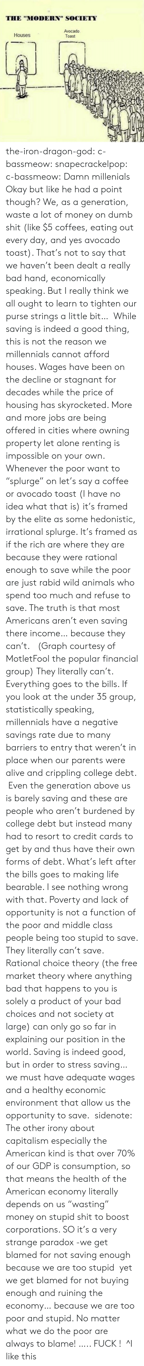 """Resort To: THE """"MODERN"""" SOCIETY  Avocado  Toast  Houses the-iron-dragon-god:  c-bassmeow:  snapecrackelpop:  c-bassmeow: Damn millenials Okay but like he had a point though? We, as a generation, waste a lot of money on dumb shit (like $5 coffees, eating out every day, and yes avocado toast). That's not to say that we haven't been dealt a really bad hand, economically speaking. But I really think we all ought to learn to tighten our purse strings a little bit…  While saving is indeed a good thing, this is not the reason we millennials cannot afford houses. Wages have been on the decline or stagnant for decades while the price of housing has skyrocketed. More and more jobs are being offered in cities where owning property let alone renting is  impossible on your own. Whenever the poor want to """"splurge"""" on let's say a coffee or avocado toast (I have no idea what that is) it's framed by the elite as some hedonistic, irrational splurge. It's framed as if the rich are where they are because they were rational enough to save while the poor are just rabid wild animals who spend too much and refuse to save. The truth is that most Americans aren't even saving there income… because they can't. (Graph courtesy of MotletFool the popular financial group) They literally can't. Everything goes to the bills. If you look at the under 35 group, statistically speaking, millennials have a negative savings rate due to many barriers to entry that weren't in place when our parents were alive and crippling college debt. Even the generation above us is barely saving and these are people who aren't burdened by college debt but instead many had to resort to credit cards to get by and thus have their own forms of debt. What's left after the bills goes to making life bearable. I see nothing wrong with that. Poverty and lack of opportunity is not a function of the poor and middle class people being too stupid to save. They literally can't save. Rational choice theory (the free market theory where"""