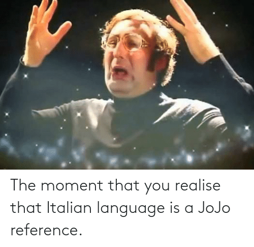 Italian (Language): The moment that you realise that Italian language is a JoJo reference.