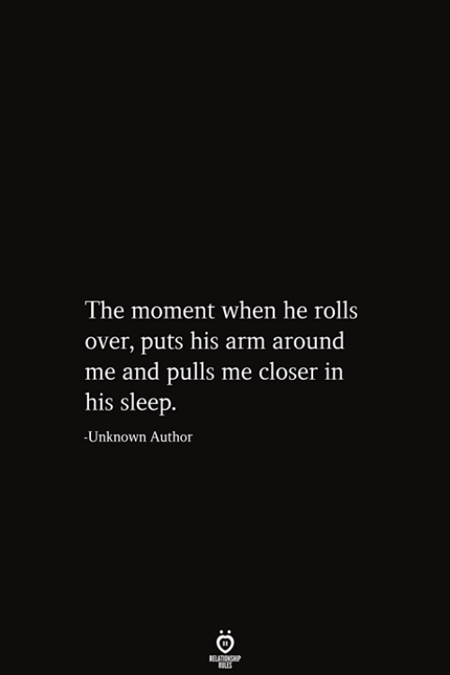 Sleep, Arm, and Closer: The moment when he rolls  over, puts his arm around  me and pulls me closer in  his sleep.  -Unknown Author  RELATIONSHIP  ES