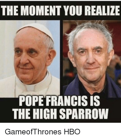 poped: THE MOMENT YOU REALIZE  POPE FRANCIS IS  THE HIGHSPARROW GameofThrones HBO