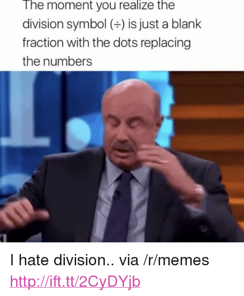 "Memes, The Division, and Http: The moment you realize the  division symbol () is just a blank  fraction with the dots replacing  the numbers <p>I hate division.. via /r/memes <a href=""http://ift.tt/2CyDYjb"">http://ift.tt/2CyDYjb</a></p>"