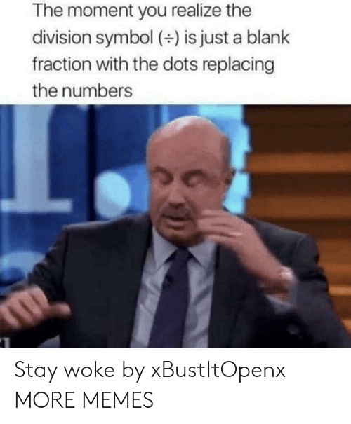Dank, Memes, and Target: The moment you realize the  division symbol () is just a blank  fraction with the dots replacing  the numbers Stay woke by xBustItOpenx MORE MEMES