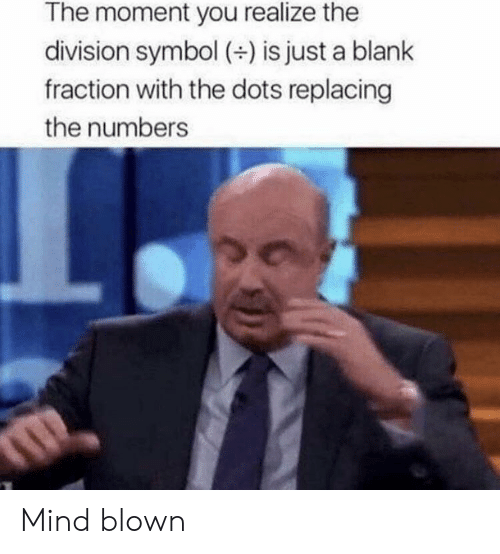 The Division, Mind, and Blank: The moment you realize the  division symbol (+) is just a blank  fraction with the dots replacing  the numbers Mind blown