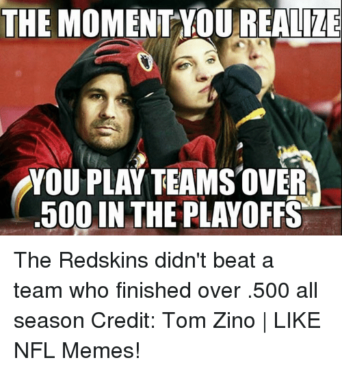 Zino: THE MOMENT YOU REALIZE  YOU PLAY TEAMS OVER  500 IN THE PLAYOFFS The Redskins didn't beat a team who finished over .500 all season Credit: Tom Zino | LIKE NFL Memes!