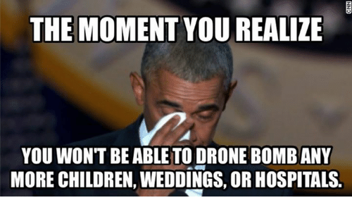 Drone Memes And Drones THE MOMENT YOU REALIZE WONT BE ABLE TO DRONE BOMBANY MORE CHILDREN WEDDINGS ORHOSPITALS