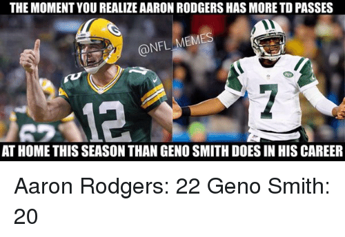 Geno Smith: THE MOMENT YOU REALIZEAARON RODGERS HASMORE TD PASSES  @NFL MEMES  AT HOME THIS SEASON THAN GENO SMITHDOESIN HIS CAREER Aaron Rodgers: 22 Geno Smith: 20