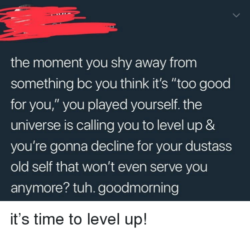 """Tuh: the moment you shy away from  something bc you think it's """"too good  for you,"""" you played yourself. the  universe is calling you to level up &  you're gonna decline for your dustass  old self that won't even serve you  anymore? tuh. goodmorning <p>it's time to level up!</p>"""