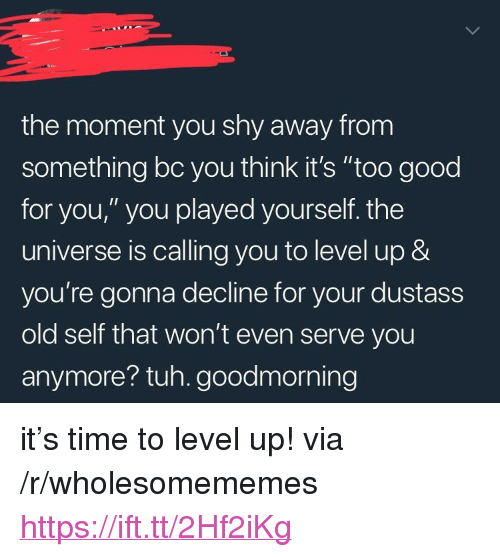 """Tuh: the moment you shy away from  something bc you think it's """"too good  for you,"""" you played yourself. the  universe is calling you to level up &  you're gonna decline for your dustass  old self that won't even serve you  anymore? tuh. goodmorning <p>it's time to level up! via /r/wholesomememes <a href=""""https://ift.tt/2Hf2iKg"""">https://ift.tt/2Hf2iKg</a></p>"""