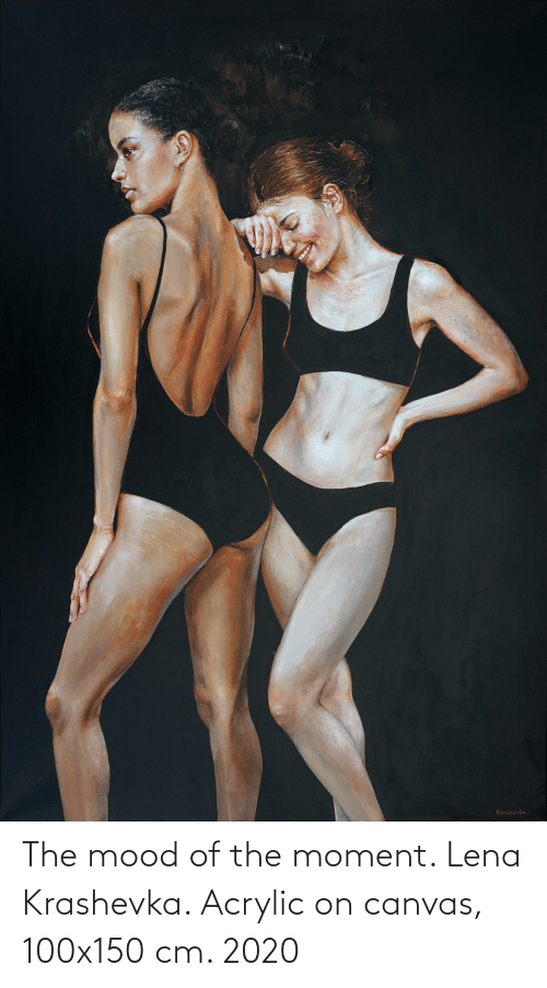 Mood, Canvas, and Moment: The mood of the moment. Lena Krashevka. Acrylic on canvas, 100x150 cm. 2020
