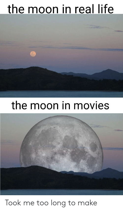 real: the moon in real life  the moon in movies Took me too long to make