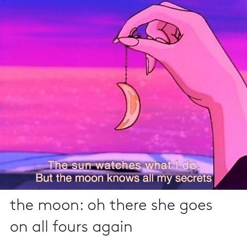 Goes On: the moon: oh there she goes on all fours again