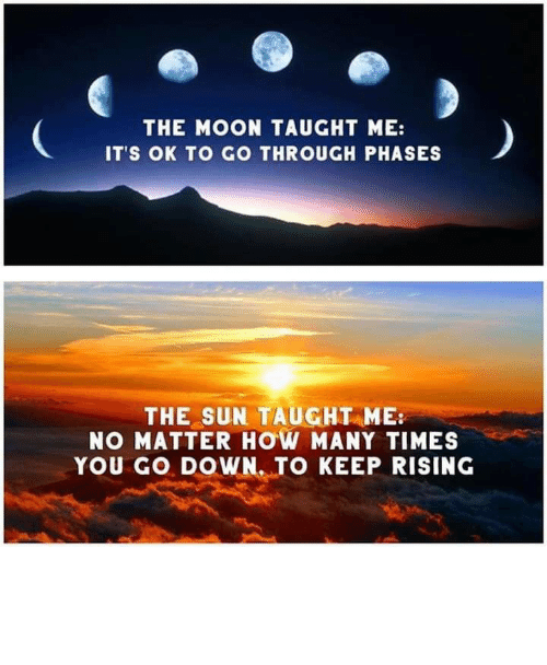 Its Ok: THE MOON TAUGHT ME:  IT'S OK TO GO THROUGH PHASES  THE SUN TAUGHT ME  NO MATTER HOW MANY TIMES  YOU GO DOWN. TO KEEP RISING Live by the sun, love by the moon.