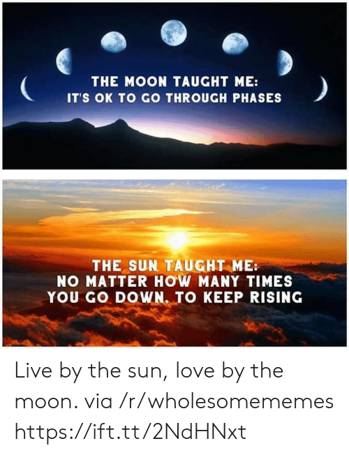 Its Ok: THE MOON TAUGHT ME:  IT'S OK TO GO THROUGH PHASES  THE SUN TAUGHT ME  NO MATTER HOW MANY TIMES  YOU GO DOWN. TO KEEP RISING Live by the sun, love by the moon. via /r/wholesomememes https://ift.tt/2NdHNxt