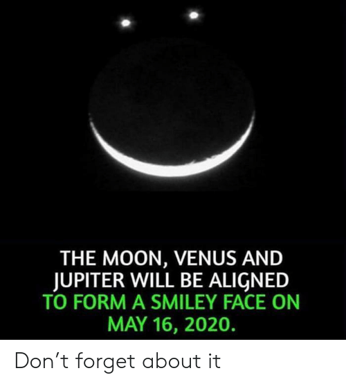 Venus: THE MOON, VENUS AND  JUPITER WILL BE ALIGNED  TO FORM A SMILEY FACE ON  MAY 16, 2020. Don't forget about it