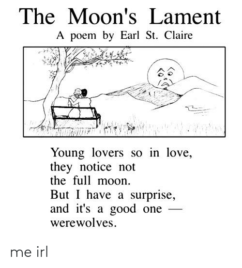 Love, Good, and Moon: The Moon's Lament  A poem by Earl St. Claire  Young lovers so in love,  they notice not  the full moon.  But I have a surprise,  and it's a good one  werewolves. me irl