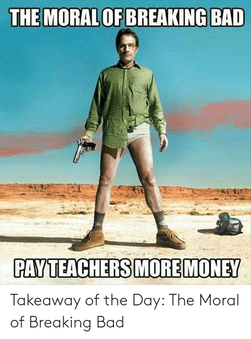 Bad, Breaking Bad, and Money: THE MORAL OF BREAKING BAD  PAY TEACHERS MORE MONEY Takeaway of the Day: The Moral of Breaking Bad