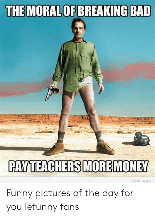 Funny Pictures Of The Day: THE MORAL OF BREAKING BAD  PAYTEACHERS MORE MONEY  LeFunny.net Funny pictures of the day for you lefunny fans
