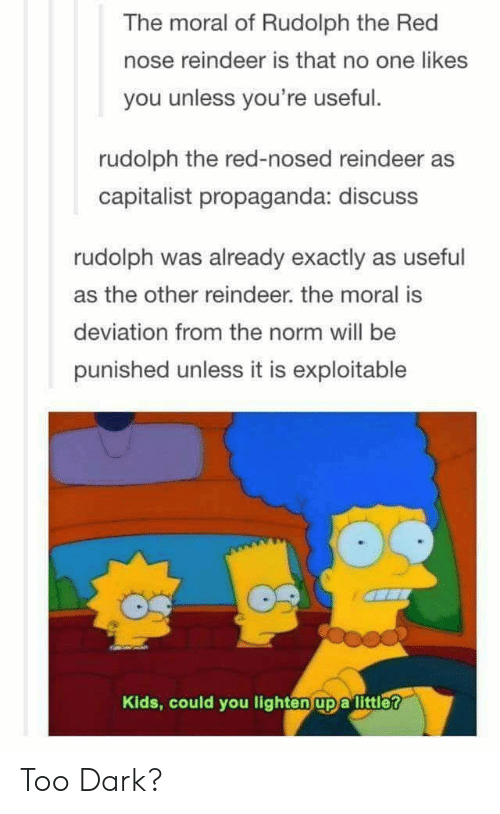 Exploitable: The moral of Rudolph the Red  nose reindeer is that no one likes  you unless you're useful.  rudolph the red-nosed reindeer as  capitalist propaganda: discuss  rudolph was already exactly as useful  as the other reindeer. the moral is  deviation from the norm will be  punished unless it is exploitable  Kids, could you lighten up a littlet Too Dark?