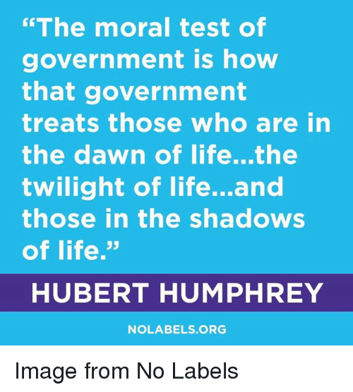 """Life, Dawn, and Image: """"The moral test of  government is how  that government  treats those who are in  the dawn of life...the  twilight of life...and  those in the shadows  of life.""""  HUBERT HUMPHREY  93  NOLABELS ORG Image from No Labels"""
