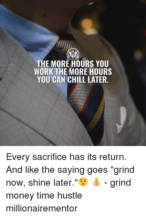 """Chill, Memes, and Money: THE MORE HOURS YOU  WORK THE MORE HOURS  YOU CAN CHILL LATER. Every sacrifice has its return. And like the saying goes """"grind now, shine later.""""😉 💰 - grind money time hustle millionairementor"""