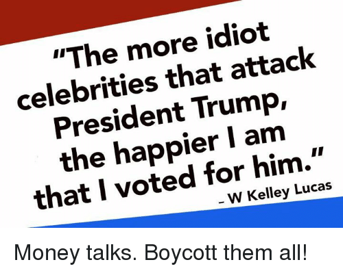 "Memes, Money, and Trump: ""The more idiot  celebrities that attack  President Trump,  the happier I am  that I voted for him.""  W Kelley Lucas Money talks. Boycott them all!"