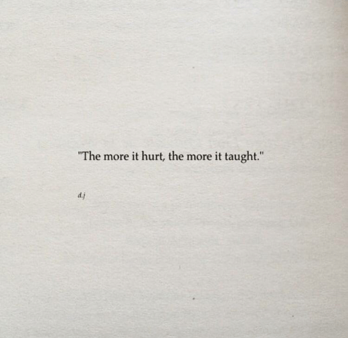 """More, Taught, and  Hurt: """"The more it hurt, the more it taught.""""  d.j"""