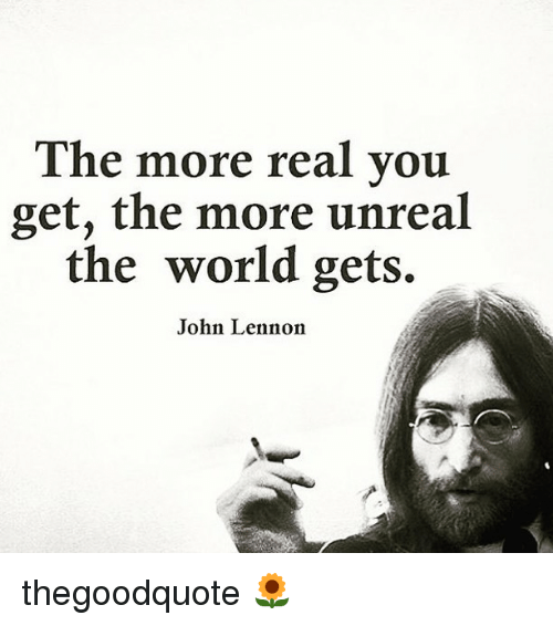 John Lennon, Memes, and World: The more real you  get, the more unreal  the world gets.  John Lennon thegoodquote 🌻