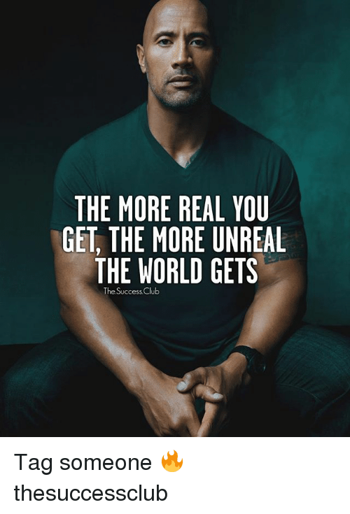 Club, Memes, and World: THE MORE REAL YOU  GET THE MORE UNREAL  THE WORLD GETS  The Success Club Tag someone 🔥 thesuccessclub