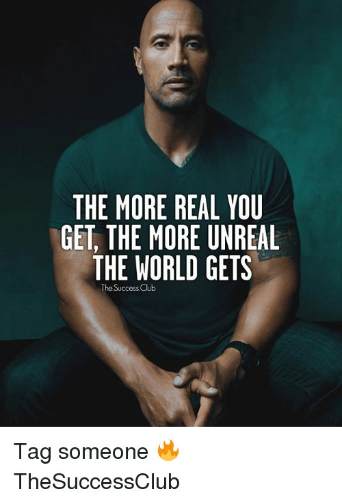 Club, Memes, and World: THE MORE REAL YOU  GET, THE MORE UNREAL  THE WORLD GETS  The Success Club Tag someone 🔥 TheSuccessClub