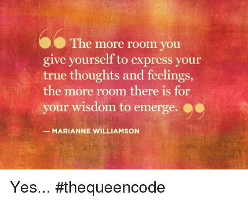 marianne: The more room you  give yourself to express your  true thoughts and feelings,  the more room there is for  your wisdom to emerge.  MARIANNE WILLIAMSON Yes... #thequeencode