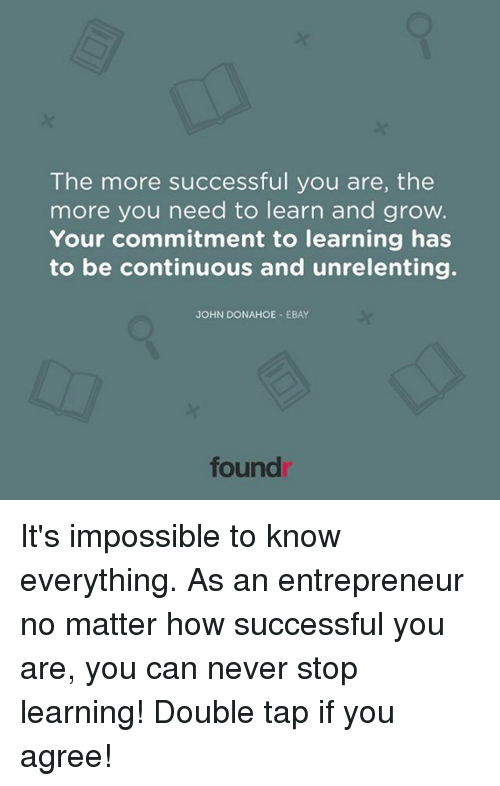 to be continued: The more successful you are, the  more you need to learn and grow.  Your commitment to learning has  to be continuous and unrelenting.  JOHN DONAHOE EBAY  found It's impossible to know everything. As an entrepreneur no matter how successful you are, you can never stop learning! Double tap if you agree!