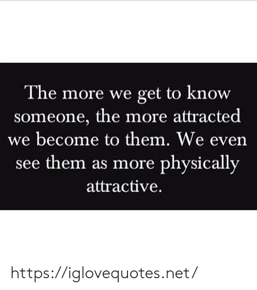 Net, Them, and Href: The more we get to know  someone, the more attracted  we become to them. We even  see them as more physically  attractive. https://iglovequotes.net/
