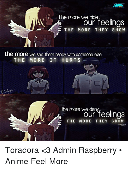 animal feelings: The more we hide  our feelings  K THE MORE THEY SHOW  the more we see them happy with someone else  THE MORE IT HURTS  the more we deny  Our feelings  THE MORE THEY GROW Toradora <3  Admin Raspberry • Anime Feel More