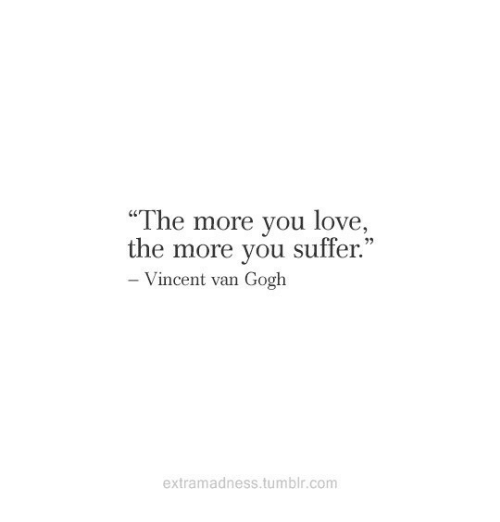 """You Suffer: """"The more you love,  C0  the more you suffer  .""""  Vincent van Gogh  extramadness.tumblr.com"""