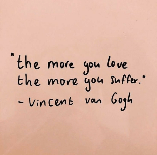 """You Suffer: the more you love  the more you Suffer.""""  - Vin cent Van"""