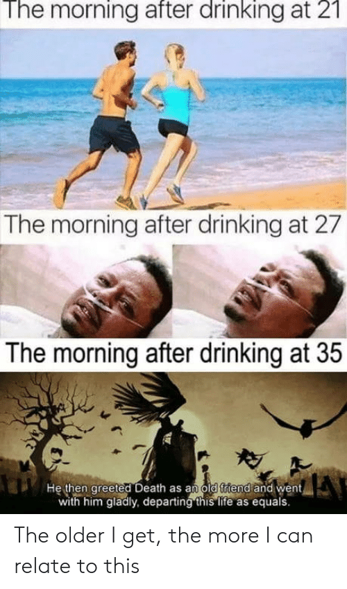 The Older I Get: The morning after drinking at 2  The morning after drinking at 27  The morning after drinking at 35  He then greeted Death as an old ftiend and went  with him gladly, departing this life as equals. The older I get, the more I can relate to this