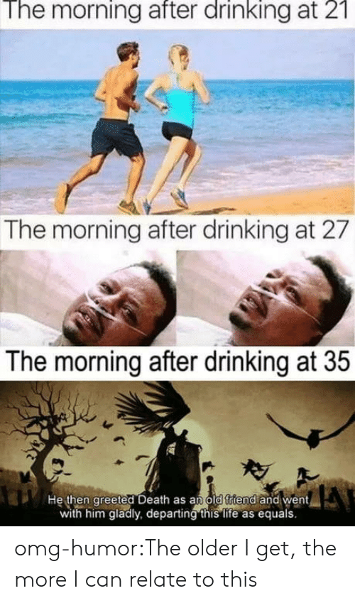 The Older I Get: The morning after drinking at 2  The morning after drinking at 27  The morning after drinking at 35  He then greeted Death as an old ftiend and went  with him gladly, departing this life as equals. omg-humor:The older I get, the more I can relate to this