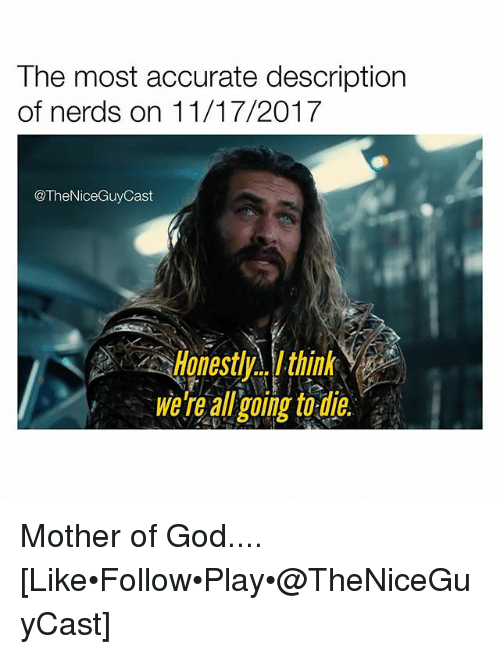 mother of god: The most accurate descriptiorn  of nerds on 11/17/2017  TheNiceGuyCast  Honestly..think  We're all ging 0 Mother of God.... [Like•Follow•Play•@TheNiceGuyCast]