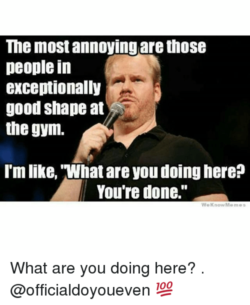 We Know Meme: The most annoying are those  people in  exceptionally  good shape at  the gym.  Imlike, 'What are you doinghere?  You're done.  We Know Memes What are you doing here? . @officialdoyoueven 💯