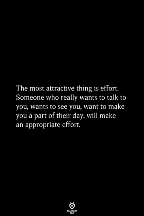 Who, Day, and Will: The most attractive thing is effort.  Someone who really wants to talk to  you, wants to see you, want to make  you a part of their day, will make  an appropriate effort.