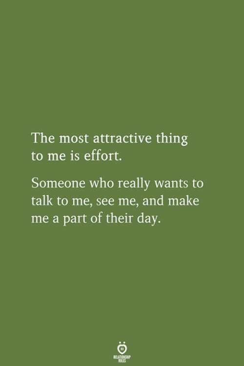 Who, Day, and Make: The most attractive thing  to me is effort.  Someone who really wants to  talk to me, see me, and make  me a part of their day.