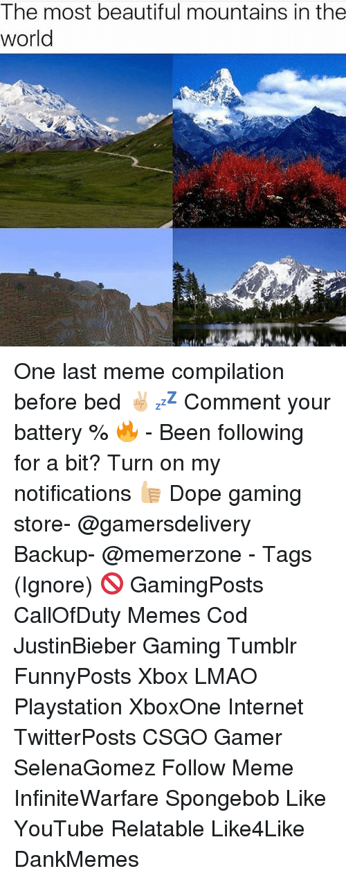 Meme Compilation: The most beautiful mountains in the  world One last meme compilation before bed ✌🏼💤 Comment your battery % 🔥 - Been following for a bit? Turn on my notifications 👍🏼 Dope gaming store- @gamersdelivery Backup- @memerzone - Tags (Ignore) 🚫 GamingPosts CallOfDuty Memes Cod JustinBieber Gaming Tumblr FunnyPosts Xbox LMAO Playstation XboxOne Internet TwitterPosts CSGO Gamer SelenaGomez Follow Meme InfiniteWarfare Spongebob Like YouTube Relatable Like4Like DankMemes