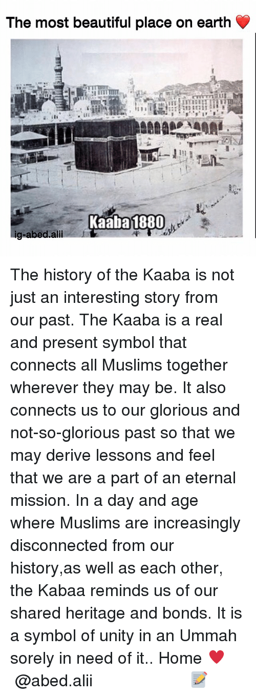 Beautiful, Memes, and Earth: The most beautiful place on earth  Kaaba 1880  g-abed.alii The history of the Kaaba is not just an interesting story from our past. The Kaaba is a real and present symbol that connects all Muslims together wherever they may be. It also connects us to our glorious and not-so-glorious past so that we may derive lessons and feel that we are a part of an eternal mission. In a day and age where Muslims are increasingly disconnected from our history,as well as each other, the Kabaa reminds us of our shared heritage and bonds. It is a symbol of unity in an Ummah sorely in need of it.. Home ♥️ ▃▃▃▃▃▃▃▃▃▃▃▃▃▃▃▃▃▃▃▃ @abed.alii 📝