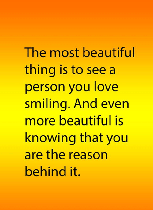 Beautiful, Love, and Memes: The most beautiful  thing is to see a  person you love  smiling. And even  more beautiful is  knowing that you  are the reason  behind it.