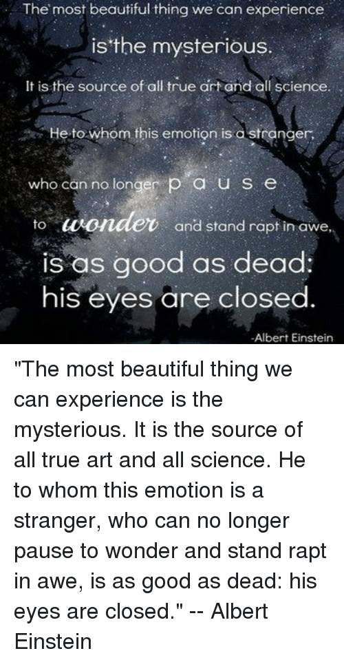 """most beautiful thing we can experience mysterious source """"the most beautiful thing we can experience is the mysterious it is the source of all true art and science he to whom the emotion is a stranger, who ."""